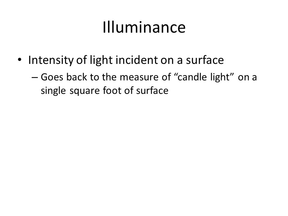 Illuminance Intensity of light incident on a surface – Goes back to the measure of candle light on a single square foot of surface