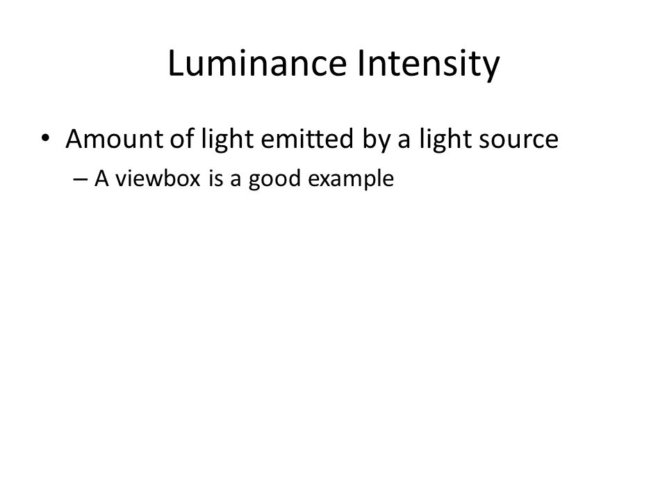 Luminance Intensity Amount of light emitted by a light source – A viewbox is a good example