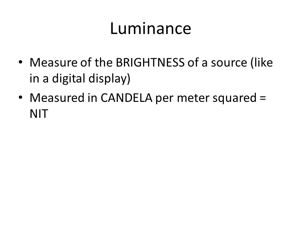 Luminance Measure of the BRIGHTNESS of a source (like in a digital display) Measured in CANDELA per meter squared = NIT