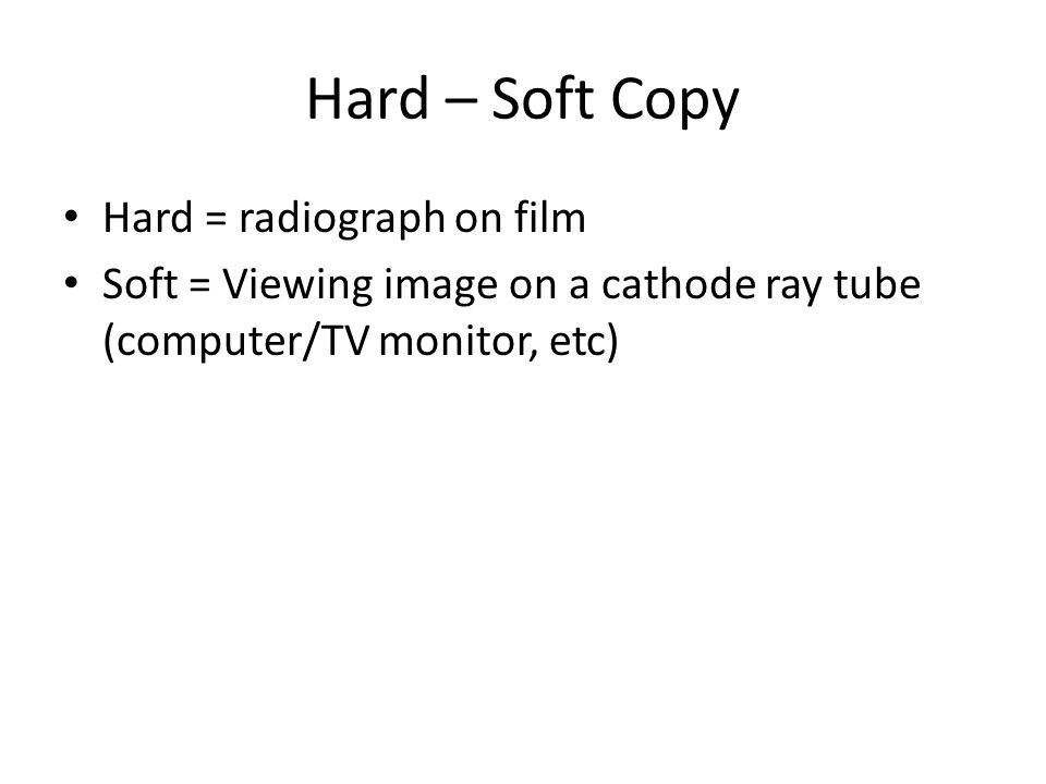Hard – Soft Copy Hard = radiograph on film Soft = Viewing image on a cathode ray tube (computer/TV monitor, etc)