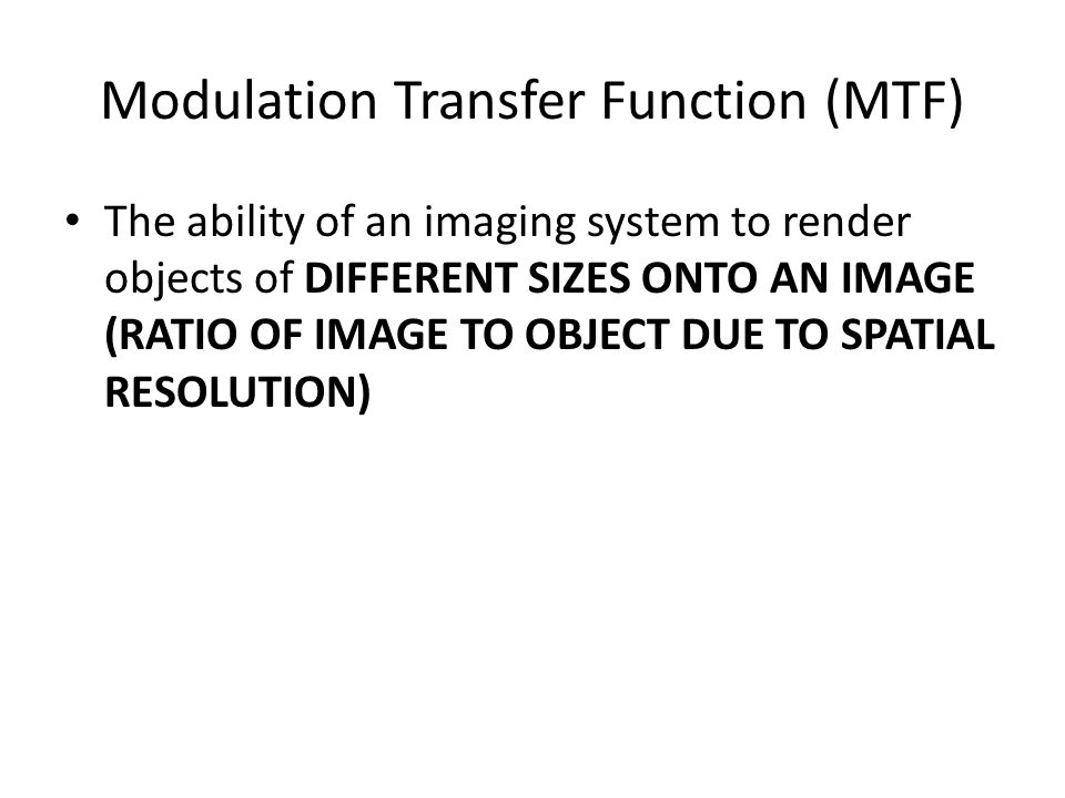 Modulation Transfer Function (MTF) The ability of an imaging system to render objects of DIFFERENT SIZES ONTO AN IMAGE (RATIO OF IMAGE TO OBJECT DUE TO SPATIAL RESOLUTION)