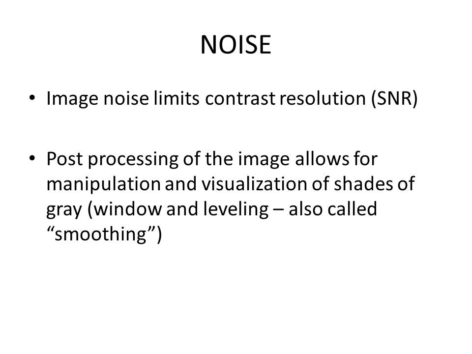 NOISE Image noise limits contrast resolution (SNR) Post processing of the image allows for manipulation and visualization of shades of gray (window and leveling – also called smoothing )