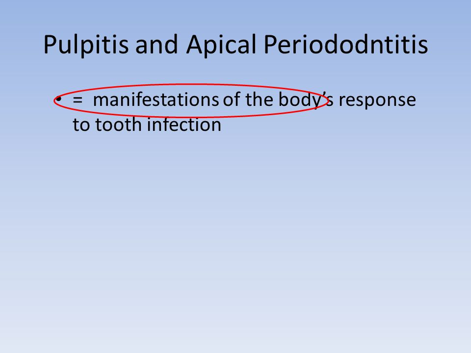 Pulpitis and Apical Periododntitis = manifestations of the body's response to tooth infection