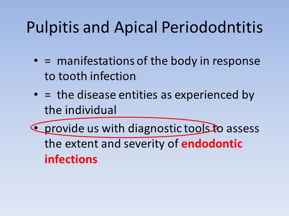 Pulpitis and Apical Periododntitis = manifestations of the body in response to tooth infection = the disease entities as experienced by the individual