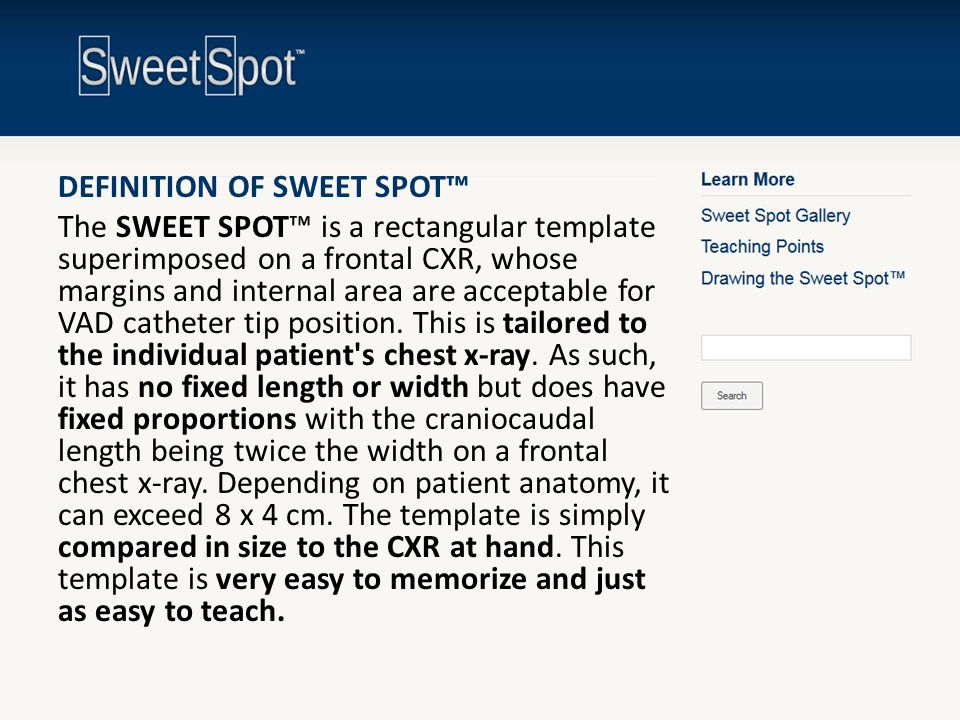 DEFINITION OF SWEET SPOT™ The SWEET SPOT™ is a rectangular template superimposed on a frontal CXR, whose margins and internal area are acceptable for
