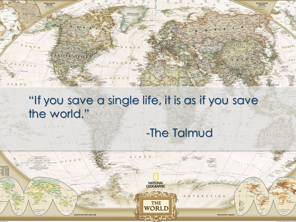 """If you save a single life, it is as if you save the world."" -The Talmud"