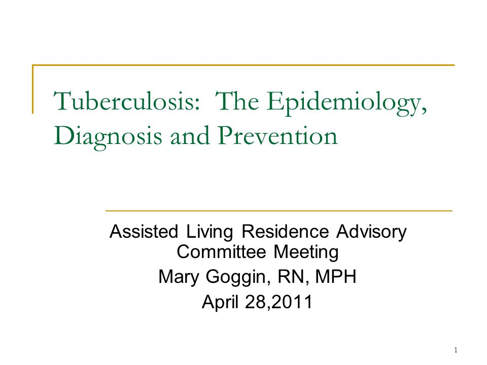 1 Tuberculosis: The Epidemiology, Diagnosis and Prevention Assisted Living Residence Advisory Committee Meeting Mary Goggin, RN, MPH April 28,2011