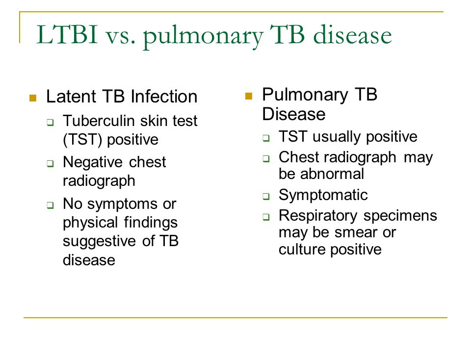 LTBI vs. pulmonary TB disease Latent TB Infection  Tuberculin skin test (TST) positive  Negative chest radiograph  No symptoms or physical findings