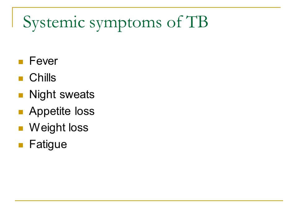 Systemic symptoms of TB Fever Chills Night sweats Appetite loss Weight loss Fatigue