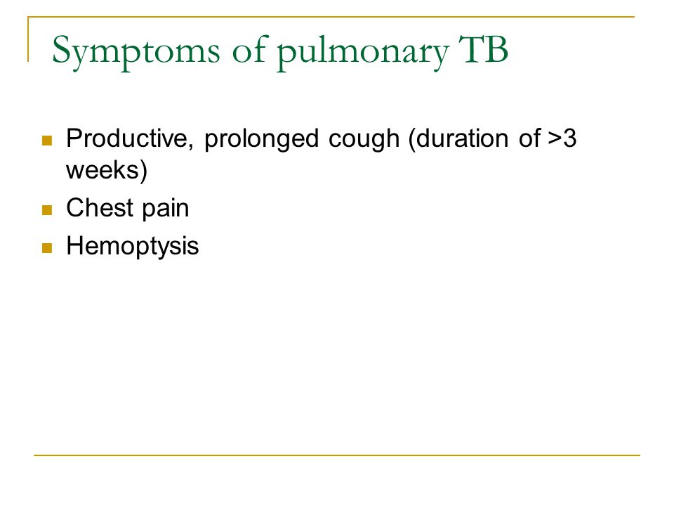 Symptoms of pulmonary TB Productive, prolonged cough (duration of >3 weeks) Chest pain Hemoptysis
