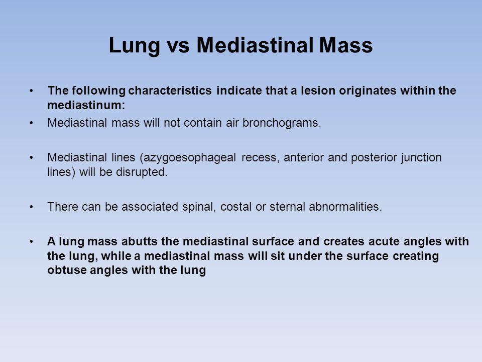 Lung vs Mediastinal Mass The following characteristics indicate that a lesion originates within the mediastinum: Mediastinal mass will not contain air bronchograms.