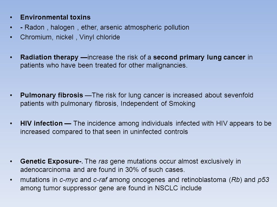 Environmental toxins - Radon, halogen, ether, arsenic atmospheric pollution Chromium, nickel, Vinyl chloride Radiation therapy —increase the risk of a second primary lung cancer in patients who have been treated for other malignancies.