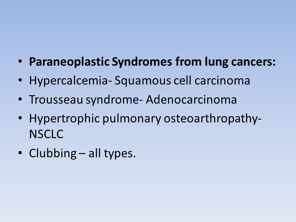 Paraneoplastic Syndromes from lung cancers: Hypercalcemia- Squamous cell carcinoma Trousseau syndrome- Adenocarcinoma Hypertrophic pulmonary osteoarthropathy- NSCLC Clubbing – all types.