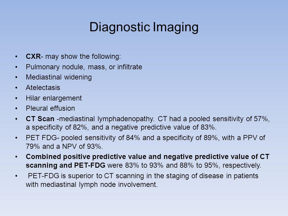 Diagnostic Imaging CXR- may show the following: Pulmonary nodule, mass, or infiltrate Mediastinal widening Atelectasis Hilar enlargement Pleural effusion CT Scan -mediastinal lymphadenopathy.