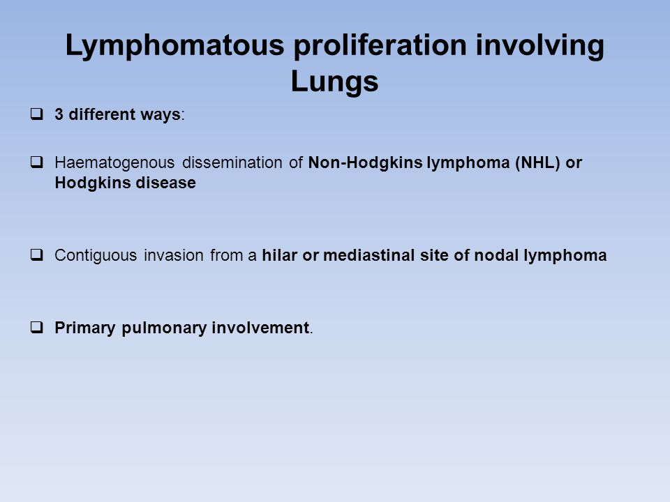 Lymphomatous proliferation involving Lungs  3 different ways:  Haematogenous dissemination of Non-Hodgkins lymphoma (NHL) or Hodgkins disease  Contiguous invasion from a hilar or mediastinal site of nodal lymphoma  Primary pulmonary involvement.