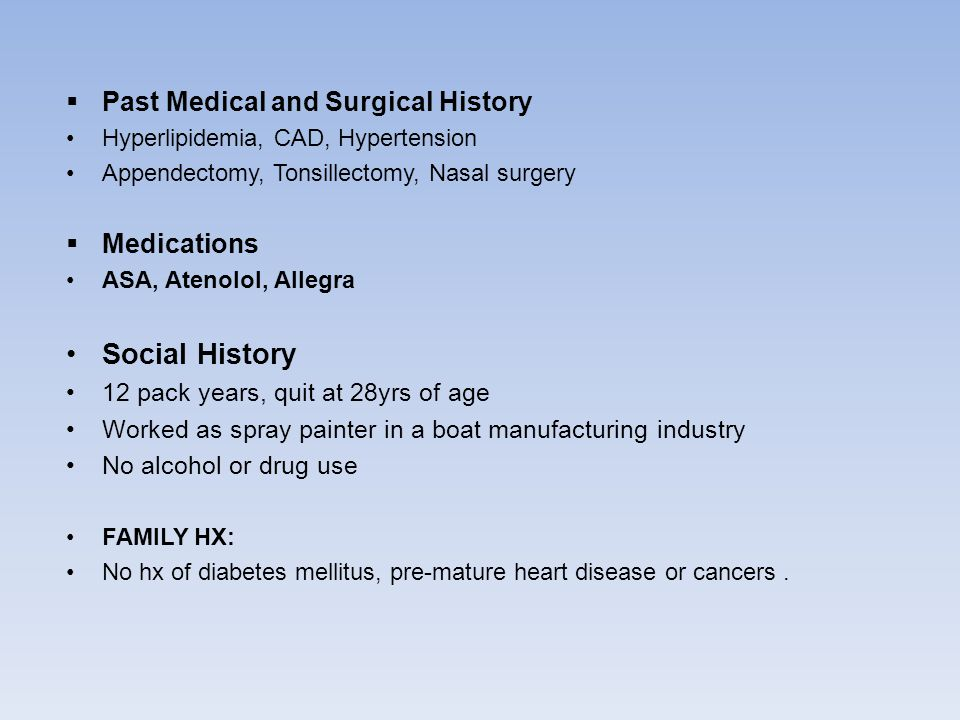  Past Medical and Surgical History Hyperlipidemia, CAD, Hypertension Appendectomy, Tonsillectomy, Nasal surgery  Medications ASA, Atenolol, Allegra Social History 12 pack years, quit at 28yrs of age Worked as spray painter in a boat manufacturing industry No alcohol or drug use FAMILY HX: No hx of diabetes mellitus, pre-mature heart disease or cancers.