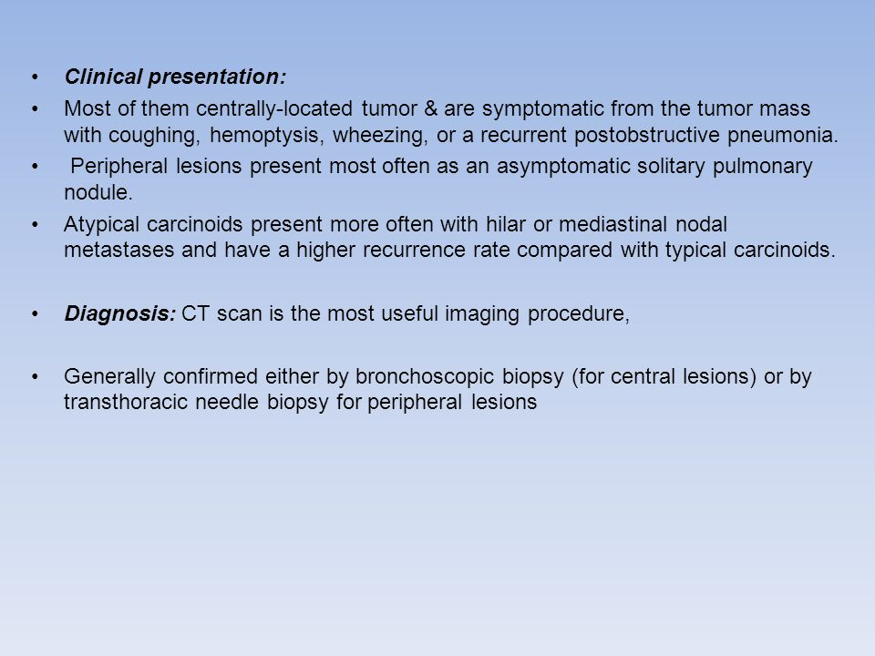 Clinical presentation: Most of them centrally-located tumor & are symptomatic from the tumor mass with coughing, hemoptysis, wheezing, or a recurrent postobstructive pneumonia.