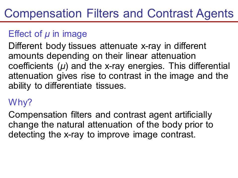 Compensation Filters and Contrast Agents Effect of µ in image Different body tissues attenuate x-ray in different amounts depending on their linear at