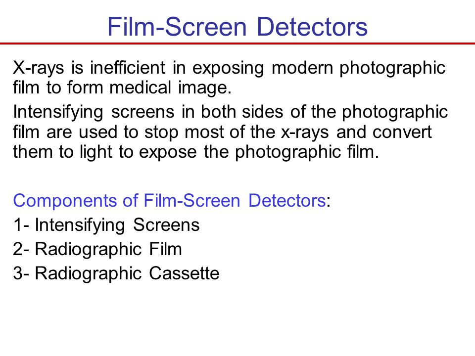Film-Screen Detectors X-rays is inefficient in exposing modern photographic film to form medical image. Intensifying screens in both sides of the phot