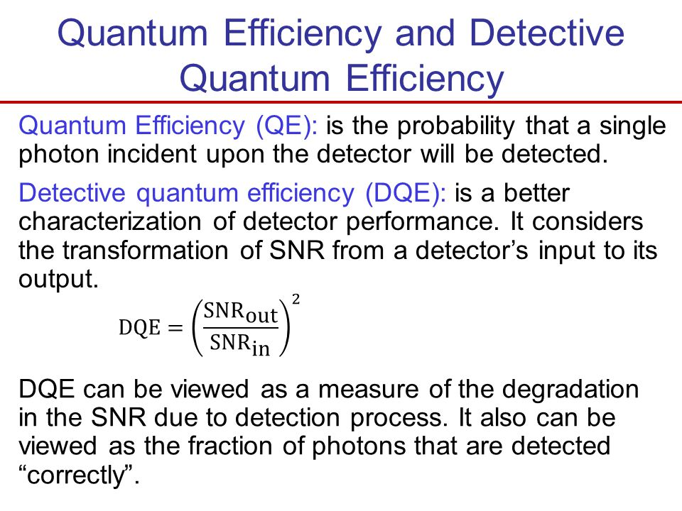 Quantum Efficiency and Detective Quantum Efficiency Quantum Efficiency (QE): is the probability that a single photon incident upon the detector will b