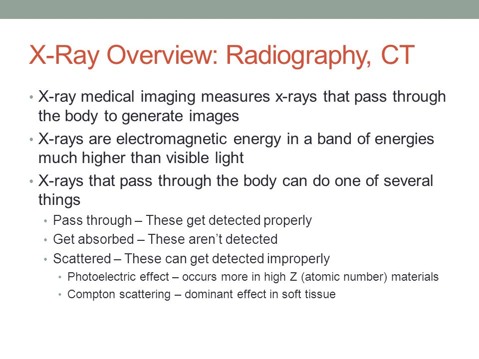 X-Ray Overview: Radiography, CT X-ray medical imaging measures x-rays that pass through the body to generate images X-rays are electromagnetic energy in a band of energies much higher than visible light X-rays that pass through the body can do one of several things Pass through – These get detected properly Get absorbed – These aren't detected Scattered – These can get detected improperly Photoelectric effect – occurs more in high Z (atomic number) materials Compton scattering – dominant effect in soft tissue
