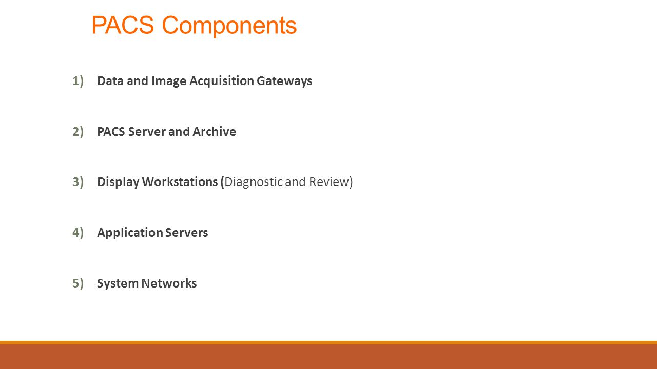 PACS Components 1)Data and Image Acquisition Gateways 2)PACS Server and Archive 3)Display Workstations (Diagnostic and Review) 4)Application Servers 5)System Networks