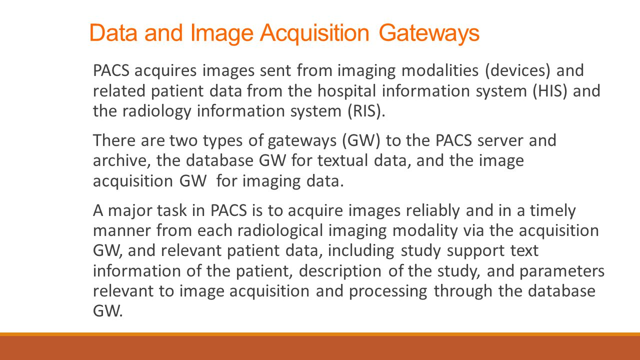 Data and Image Acquisition Gateways PACS acquires images sent from imaging modalities (devices) and related patient data from the hospital information system (HIS) and the radiology information system (RIS).
