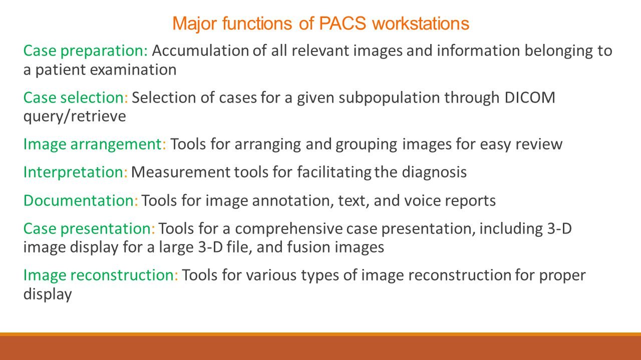 Major functions of PACS workstations Case preparation: Accumulation of all relevant images and information belonging to a patient examination Case selection: Selection of cases for a given subpopulation through DICOM query/retrieve Image arrangement: Tools for arranging and grouping images for easy review Interpretation: Measurement tools for facilitating the diagnosis Documentation: Tools for image annotation, text, and voice reports Case presentation: Tools for a comprehensive case presentation, including 3-D image display for a large 3-D file, and fusion images Image reconstruction: Tools for various types of image reconstruction for proper display
