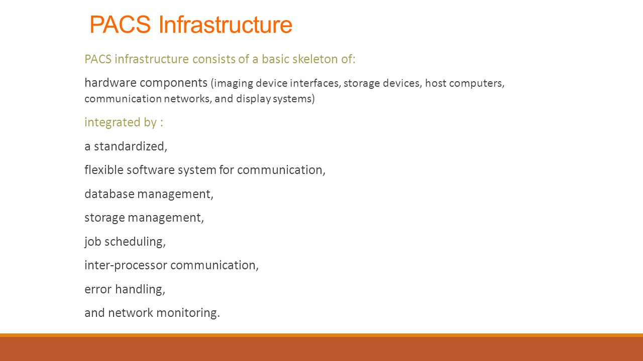 PACS Infrastructure PACS infrastructure consists of a basic skeleton of: hardware components (imaging device interfaces, storage devices, host computers, communication networks, and display systems) integrated by : a standardized, flexible software system for communication, database management, storage management, job scheduling, inter-processor communication, error handling, and network monitoring.
