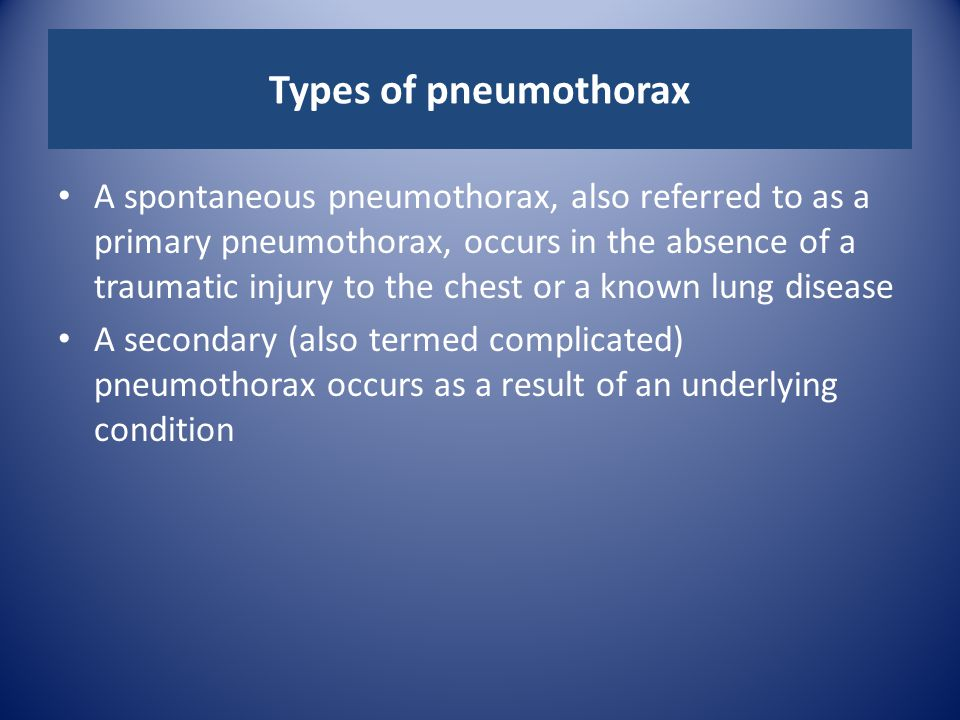Types of pneumothorax A spontaneous pneumothorax, also referred to as a primary pneumothorax, occurs in the absence of a traumatic injury to the chest