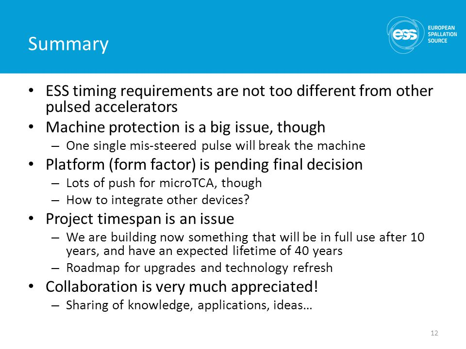 Summary ESS timing requirements are not too different from other pulsed accelerators Machine protection is a big issue, though – One single mis-steered pulse will break the machine Platform (form factor) is pending final decision – Lots of push for microTCA, though – How to integrate other devices.