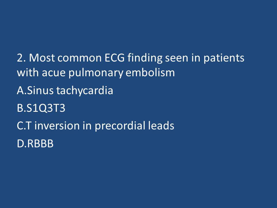 2. Most common ECG finding seen in patients with acue pulmonary embolism A.Sinus tachycardia B.S1Q3T3 C.T inversion in precordial leads D.RBBB