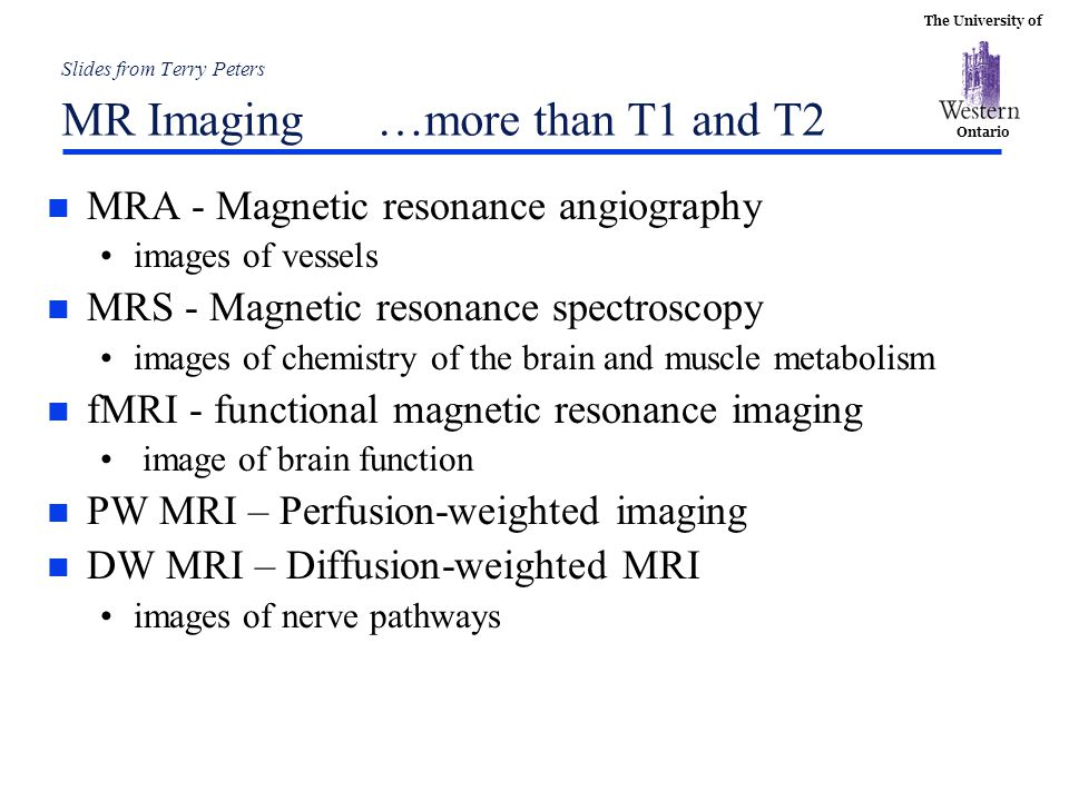 The University of Ontario Slides from Terry Peters MR Imaging …more than T1 and T2 n MRA - Magnetic resonance angiography images of vessels n MRS - Ma