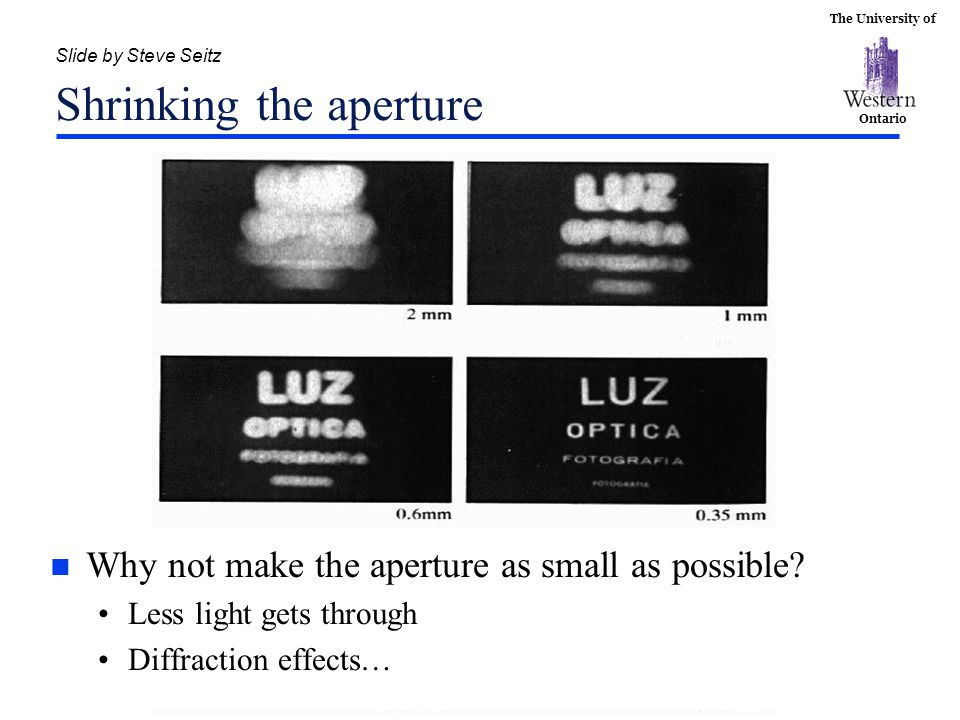 The University of Ontario Slide by Steve Seitz Shrinking the aperture n Why not make the aperture as small as possible? Less light gets through Diffra