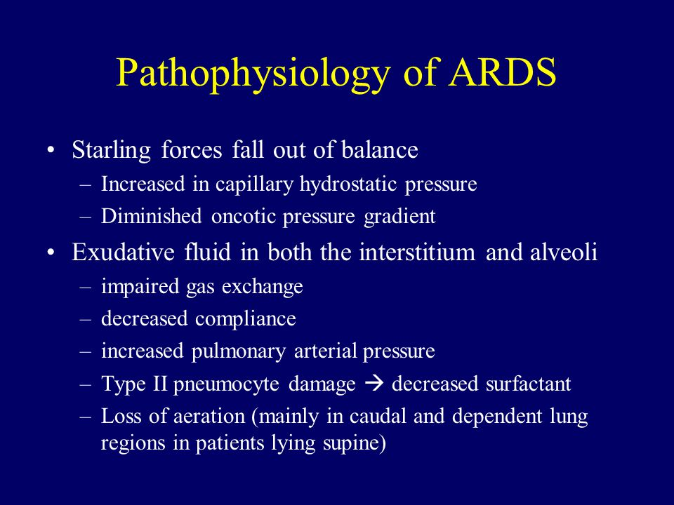 Pathophysiology of ARDS Starling forces fall out of balance –Increased in capillary hydrostatic pressure –Diminished oncotic pressure gradient Exudative fluid in both the interstitium and alveoli –impaired gas exchange –decreased compliance –increased pulmonary arterial pressure –Type II pneumocyte damage  decreased surfactant –Loss of aeration (mainly in caudal and dependent lung regions in patients lying supine)