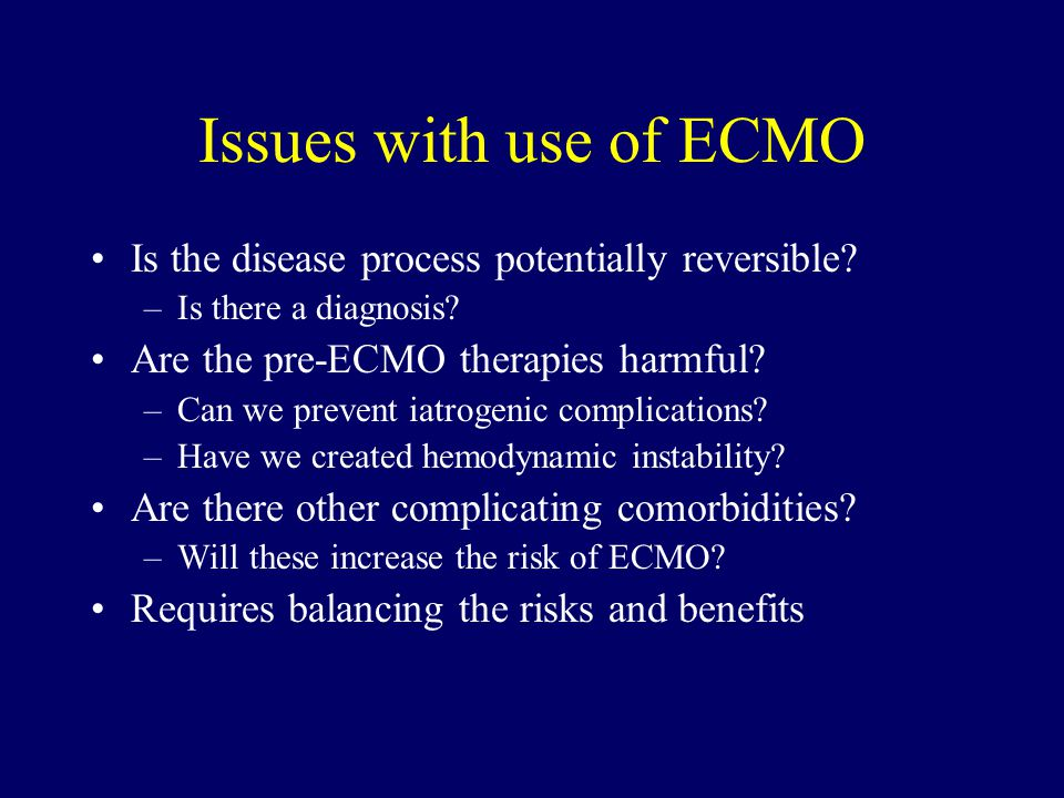 Issues with use of ECMO Is the disease process potentially reversible.