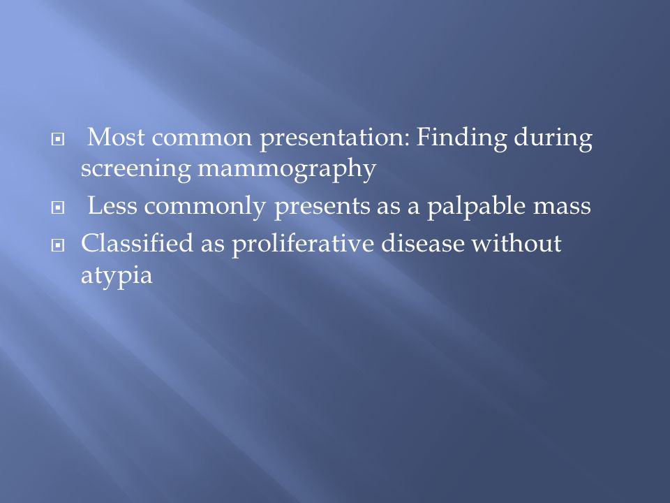  Most common presentation: Finding during screening mammography  Less commonly presents as a palpable mass  Classified as proliferative disease wit