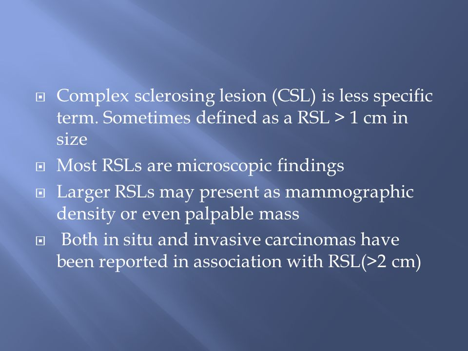  Complex sclerosing lesion (CSL) is less specific term. Sometimes defined as a RSL > 1 cm in size  Most RSLs are microscopic findings  Larger RSLs