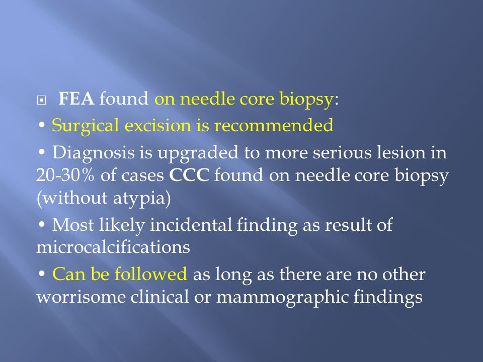 FEA found on needle core biopsy: Surgical excision is recommended Diagnosis is upgraded to more serious lesion in 20-30% of cases CCC found on needl
