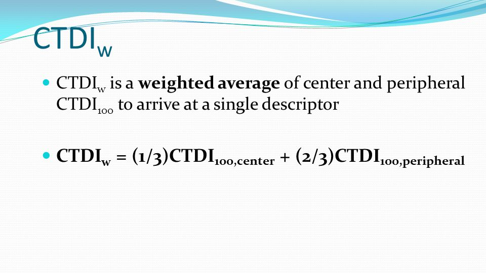 CTDI w CTDI w is a weighted average of center and peripheral CTDI 100 to arrive at a single descriptor CTDI w = (1/3)CTDI 100,center + (2/3)CTDI 100,peripheral