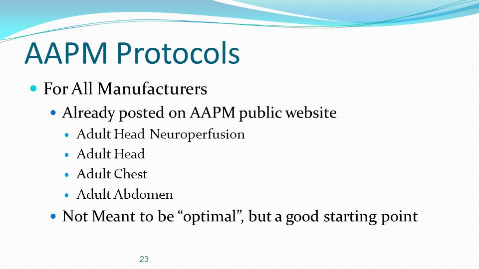 AAPM Protocols For All Manufacturers Already posted on AAPM public website Adult Head Neuroperfusion Adult Head Adult Chest Adult Abdomen Not Meant to be optimal , but a good starting point 23