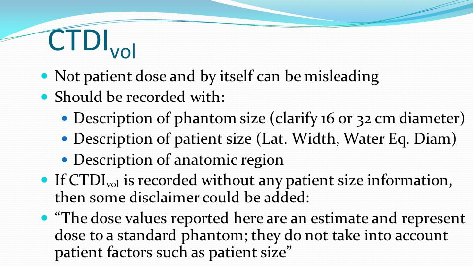 CTDI vol Not patient dose and by itself can be misleading Should be recorded with: Description of phantom size (clarify 16 or 32 cm diameter) Descript