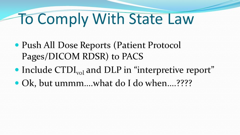 To Comply With State Law Push All Dose Reports (Patient Protocol Pages/DICOM RDSR) to PACS Include CTDI vol and DLP in interpretive report Ok, but ummm….what do I do when….