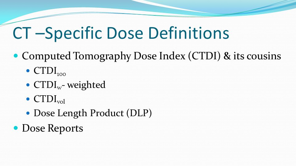 CT –Specific Dose Definitions Computed Tomography Dose Index (CTDI) & its cousins CTDI 100 CTDI w - weighted CTDI vol Dose Length Product (DLP) Dose R
