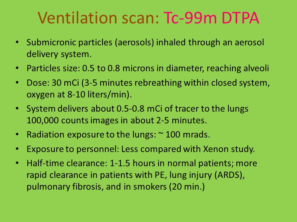 Ventilation scan: Tc-99m DTPA Submicronic particles (aerosols) inhaled through an aerosol delivery system.