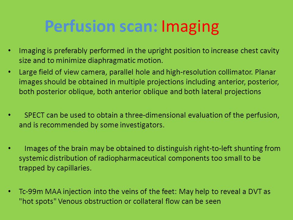Perfusion scan: Imaging Imaging is preferably performed in the upright position to increase chest cavity size and to minimize diaphragmatic motion. La