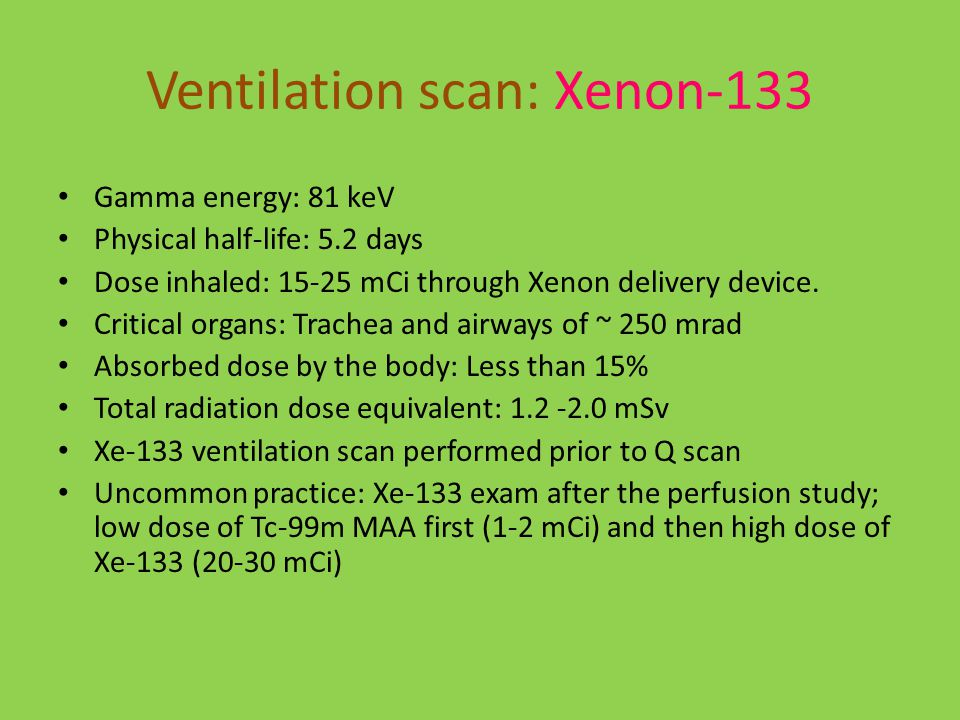 Ventilation scan: Xenon-133 Gamma energy: 81 keV Physical half-life: 5.2 days Dose inhaled: 15-25 mCi through Xenon delivery device.