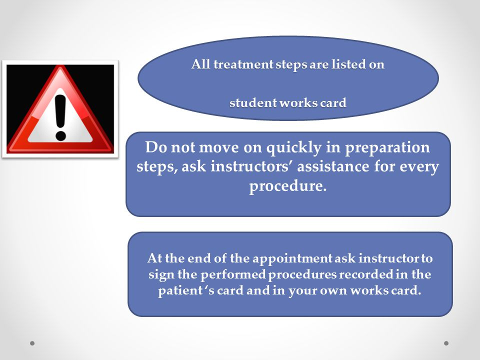 At the end of the appointment ask instructor to sign the performed procedures recorded in the patient 's card and in your own works card. Do not move