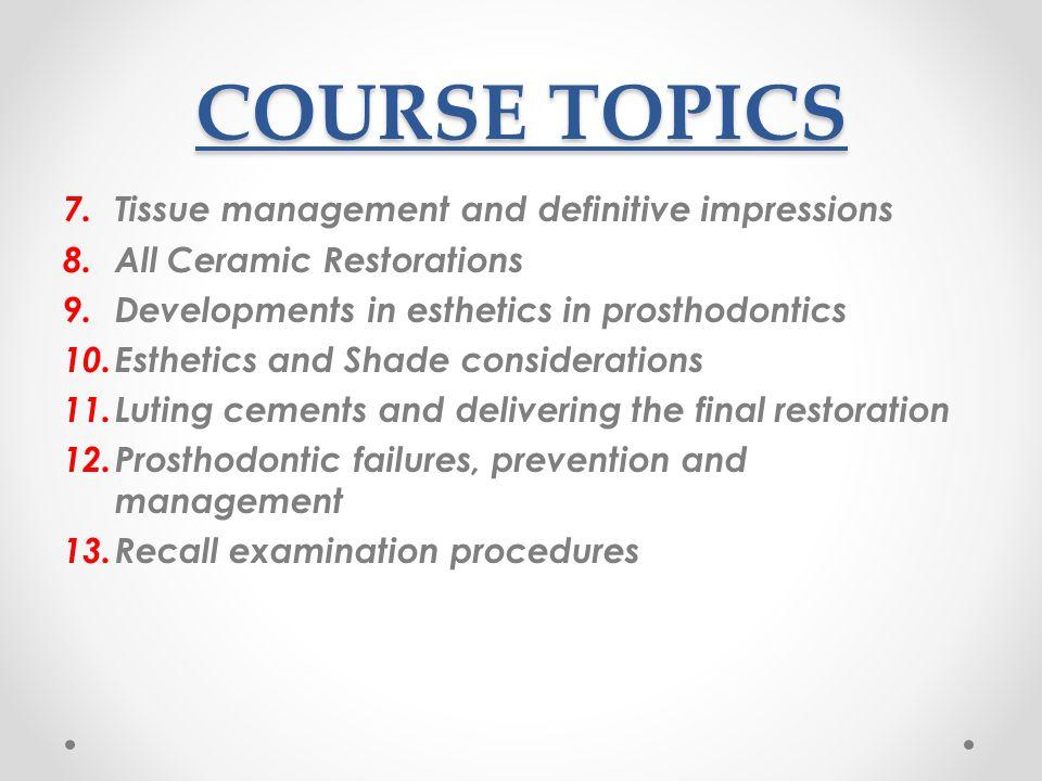 COURSE TOPICS 7. Tissue management and definitive impressions 8. All Ceramic Restorations 9. Developments in esthetics in prosthodontics 10. Esthetics