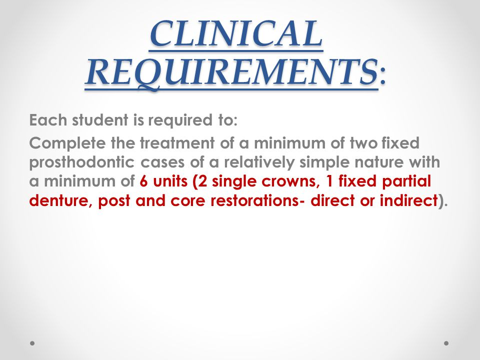 CLINICAL REQUIREMENTS: Each student is required to: Complete the treatment of a minimum of two fixed prosthodontic cases of a relatively simple nature